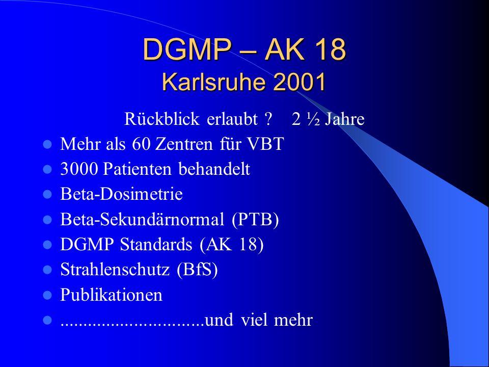DGMP – AK 18 Karlsruhe 2001 Rückblick erlaubt ? 2 ½ Jahre Mehr als 60 Zentren für VBT 3000 Patienten behandelt Beta-Dosimetrie Beta-Sekundärnormal (PT
