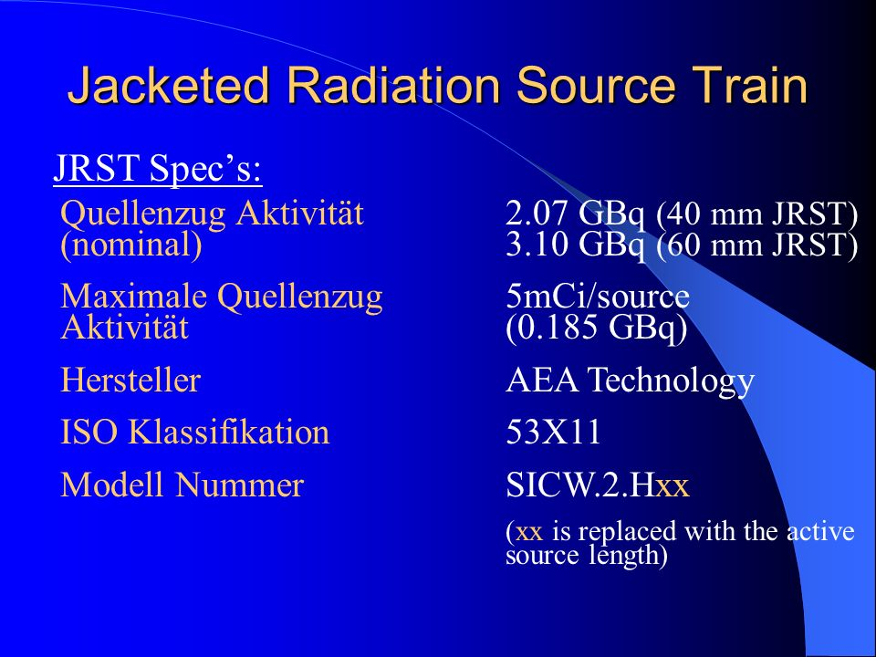 Jacketed Radiation Source Train JRST Specs: Quellenzug Aktivität (nominal) Maximale Quellenzug Aktivität Hersteller ISO Klassifikation Modell Nummer 2.07 GBq (40 mm JRST) 3.10 GBq (60 mm JRST) 5mCi/source (0.185 GBq) AEA Technology 53X11 SICW.2.Hxx (xx is replaced with the active source length)