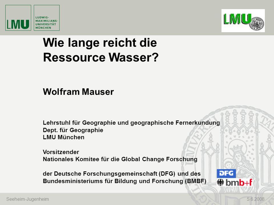 Seeheim-Jugenheim 5.6.2008 Wie lange reicht die Ressource Wasser? Wolfram Mauser Lehrstuhl für Geographie und geographische Fernerkundung Dept. für Ge