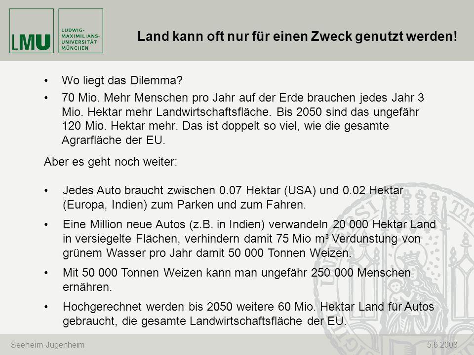 Seeheim-Jugenheim 5.6.2008 Land kann oft nur für einen Zweck genutzt werden! Wo liegt das Dilemma? 70 Mio. Mehr Menschen pro Jahr auf der Erde brauche