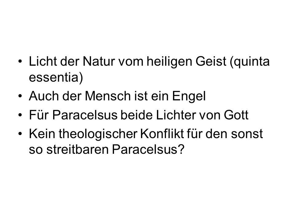 Licht der Natur vom heiligen Geist (quinta essentia) Auch der Mensch ist ein Engel Für Paracelsus beide Lichter von Gott Kein theologischer Konflikt f