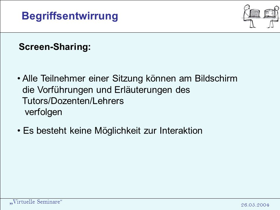 Virtuelle Seminare 26.05.2004 Begriffsentwirrung Screen-Sharing: Alle Teilnehmer einer Sitzung können am Bildschirm die Vorführungen und Erläuterungen