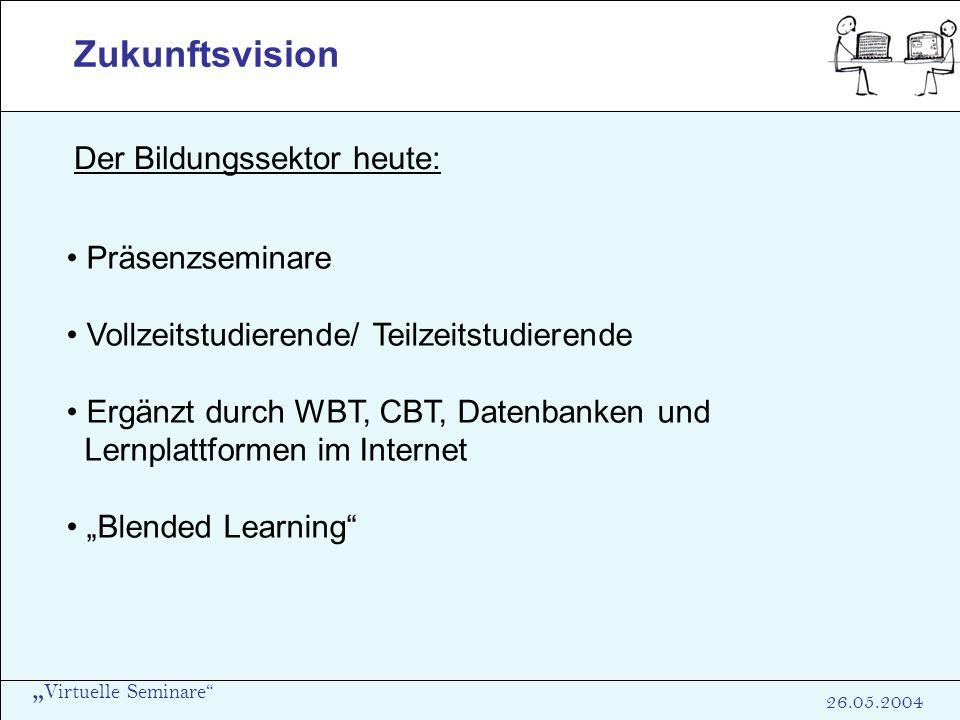 Virtuelle Seminare 26.05.2004 Zukunftsvision Der Bildungssektor heute: Präsenzseminare Vollzeitstudierende/ Teilzeitstudierende Ergänzt durch WBT, CBT