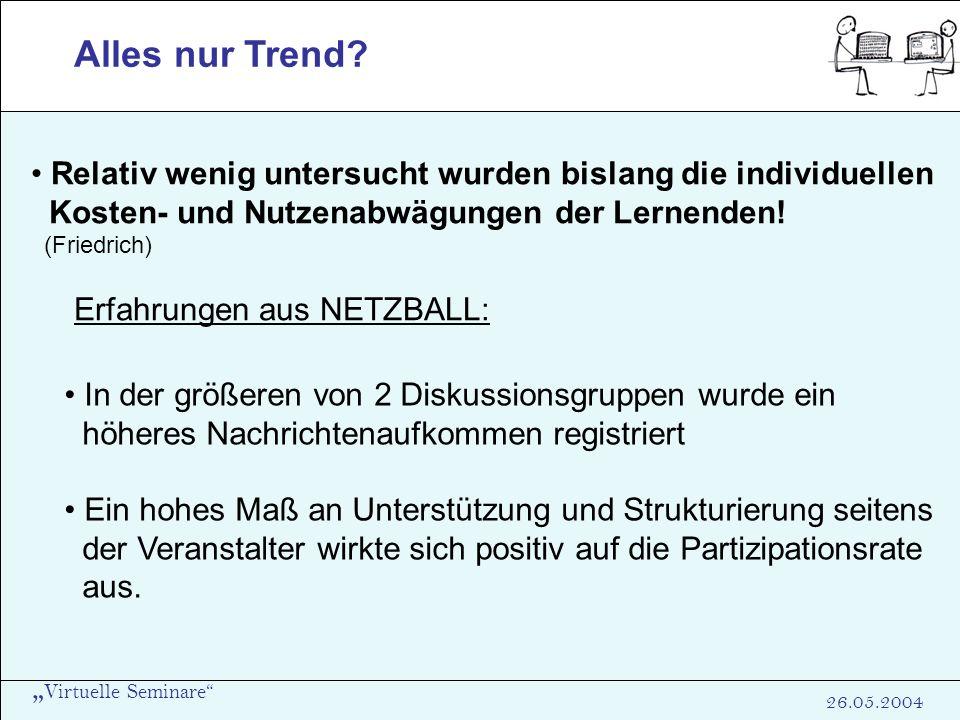 Virtuelle Seminare 26.05.2004 Alles nur Trend? Relativ wenig untersucht wurden bislang die individuellen Kosten- und Nutzenabwägungen der Lernenden! (