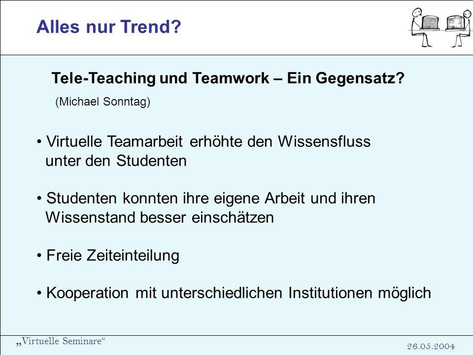 Virtuelle Seminare 26.05.2004 Alles nur Trend? Tele-Teaching und Teamwork – Ein Gegensatz? (Michael Sonntag) Virtuelle Teamarbeit erhöhte den Wissensf