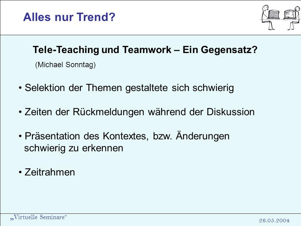 Virtuelle Seminare 26.05.2004 Alles nur Trend? Tele-Teaching und Teamwork – Ein Gegensatz? (Michael Sonntag) Selektion der Themen gestaltete sich schw