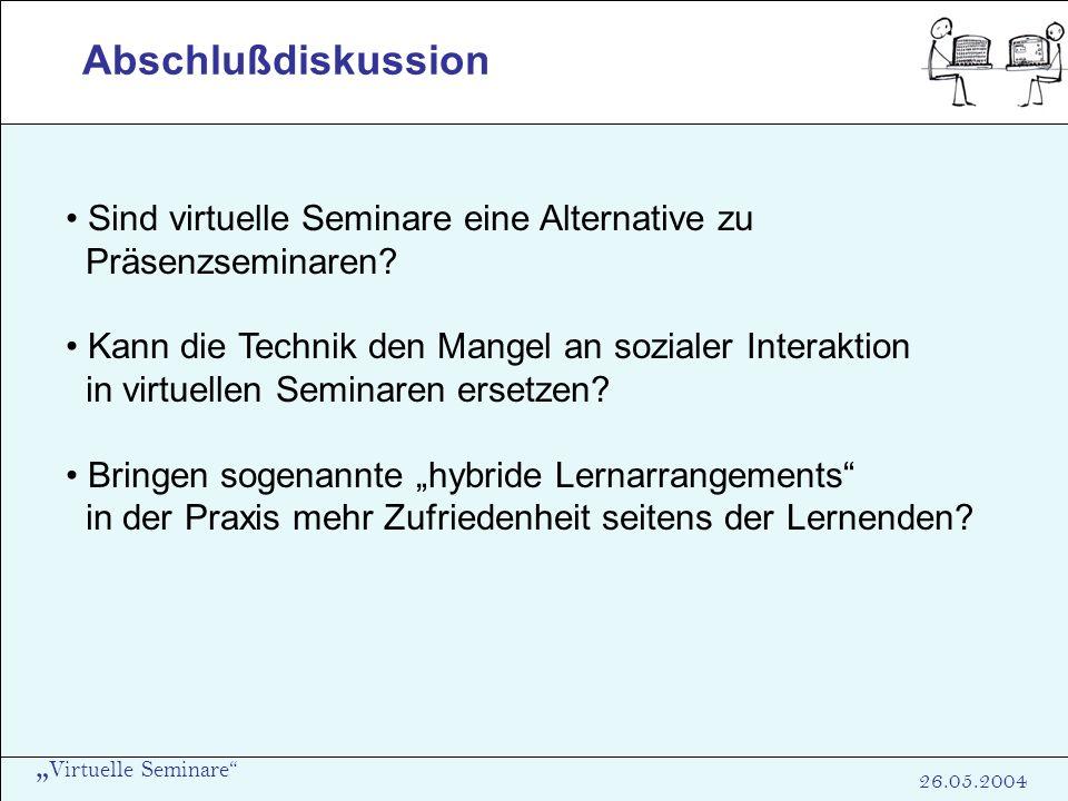 Virtuelle Seminare 26.05.2004 Abschlußdiskussion Sind virtuelle Seminare eine Alternative zu Präsenzseminaren? Kann die Technik den Mangel an sozialer