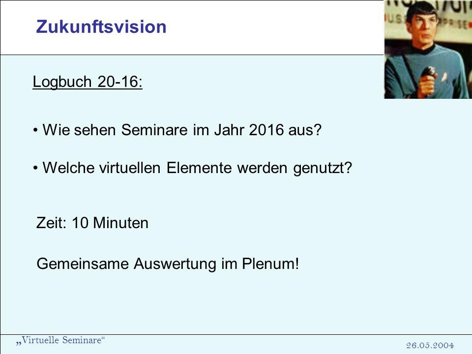 Virtuelle Seminare 26.05.2004 Wie sehen Seminare im Jahr 2016 aus? Welche virtuellen Elemente werden genutzt? Zukunftsvision Zeit: 10 Minuten Gemeinsa