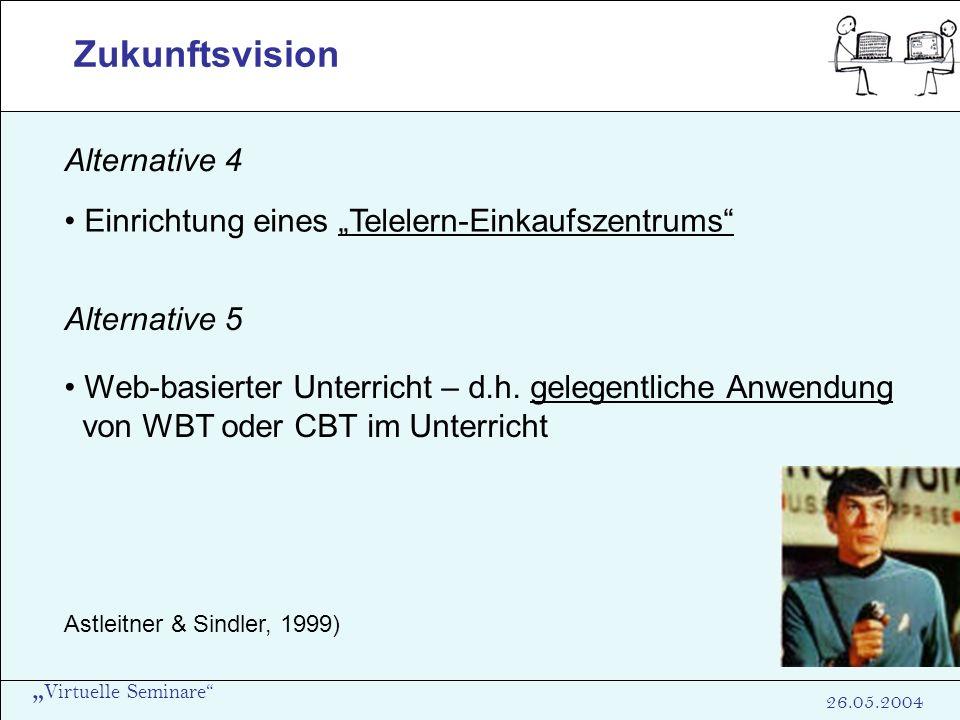 Virtuelle Seminare 26.05.2004 Zukunftsvision Alternative 4 Einrichtung eines Telelern-Einkaufszentrums Alternative 5 Web-basierter Unterricht – d.h. g