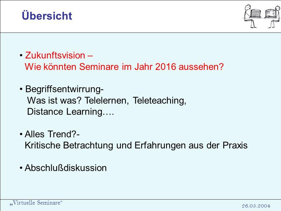 Virtuelle Seminare 26.05.2004 Übersicht Zukunftsvision – Wie könnten Seminare im Jahr 2016 aussehen? Begriffsentwirrung- Was ist was? Telelernen, Tele