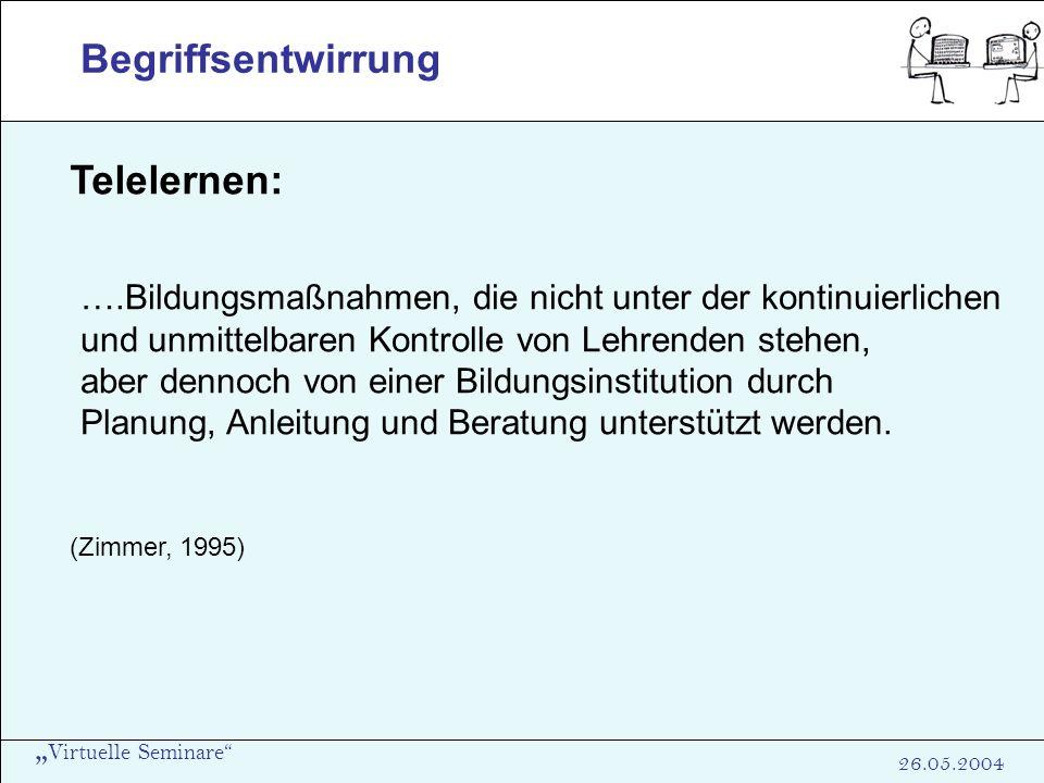 Virtuelle Seminare 26.05.2004 Begriffsentwirrung Telelernen: ….Bildungsmaßnahmen, die nicht unter der kontinuierlichen und unmittelbaren Kontrolle von