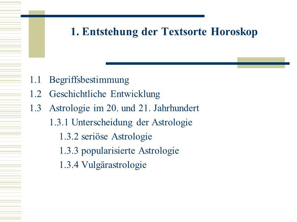 1. Entstehung der Textsorte Horoskop 1.1 Begriffsbestimmung 1.2 Geschichtliche Entwicklung 1.3 Astrologie im 20. und 21. Jahrhundert 1.3.1 Unterscheid
