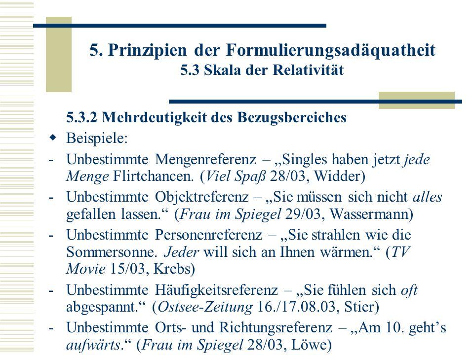 5. Prinzipien der Formulierungsadäquatheit 5.3 Skala der Relativität 5.3.2 Mehrdeutigkeit des Bezugsbereiches Beispiele: -Unbestimmte Mengenreferenz –