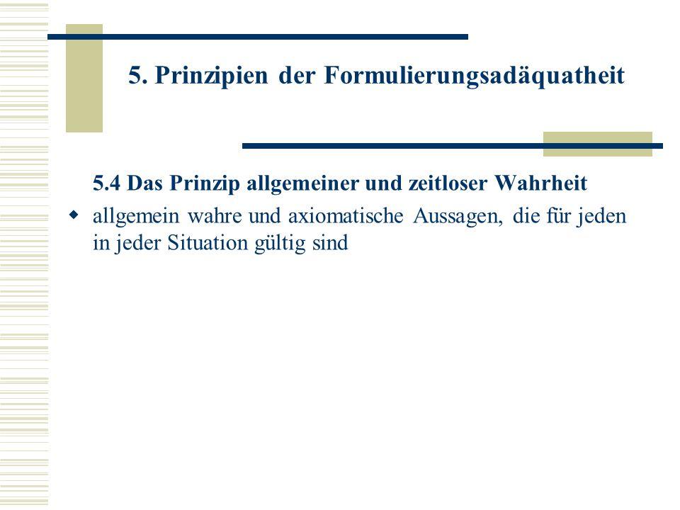5. Prinzipien der Formulierungsadäquatheit 5.4 Das Prinzip allgemeiner und zeitloser Wahrheit allgemein wahre und axiomatische Aussagen, die für jeden