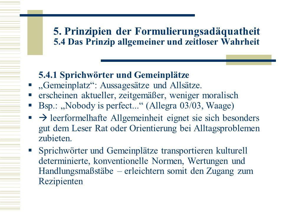 5. Prinzipien der Formulierungsadäquatheit 5.4 Das Prinzip allgemeiner und zeitloser Wahrheit 5.4.1 Sprichwörter und Gemeinplätze Gemeinplatz: Aussage