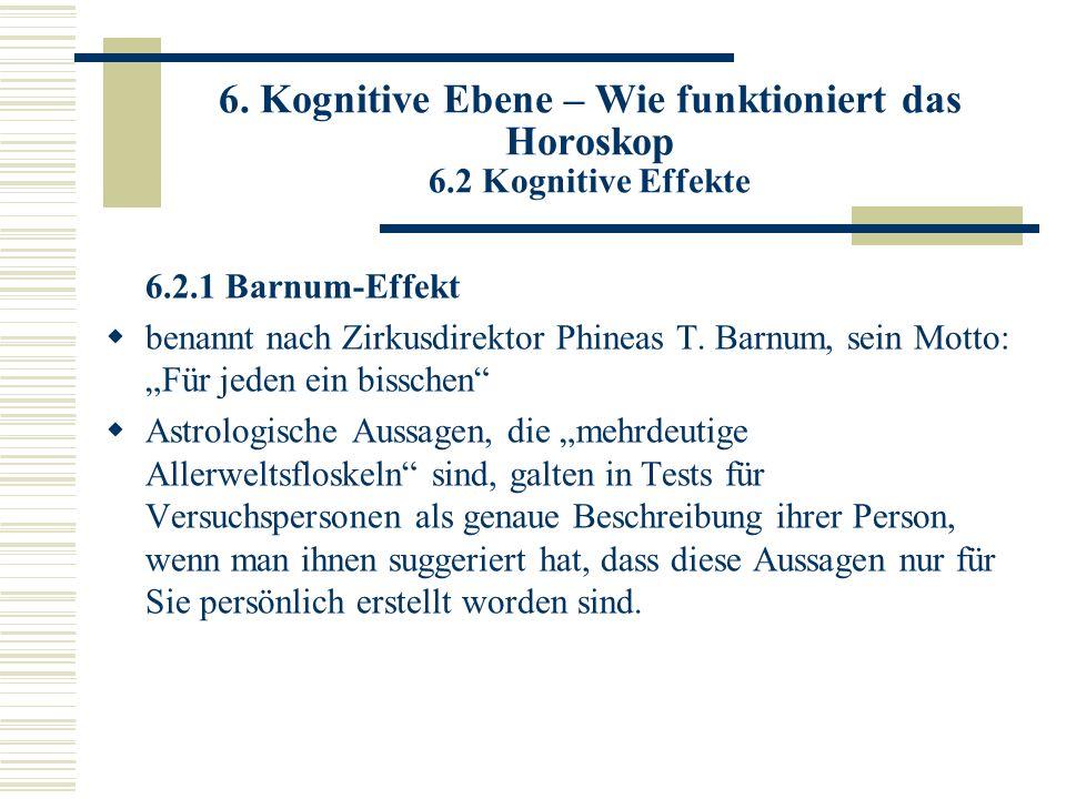 6. Kognitive Ebene – Wie funktioniert das Horoskop 6.2 Kognitive Effekte 6.2.1 Barnum-Effekt benannt nach Zirkusdirektor Phineas T. Barnum, sein Motto