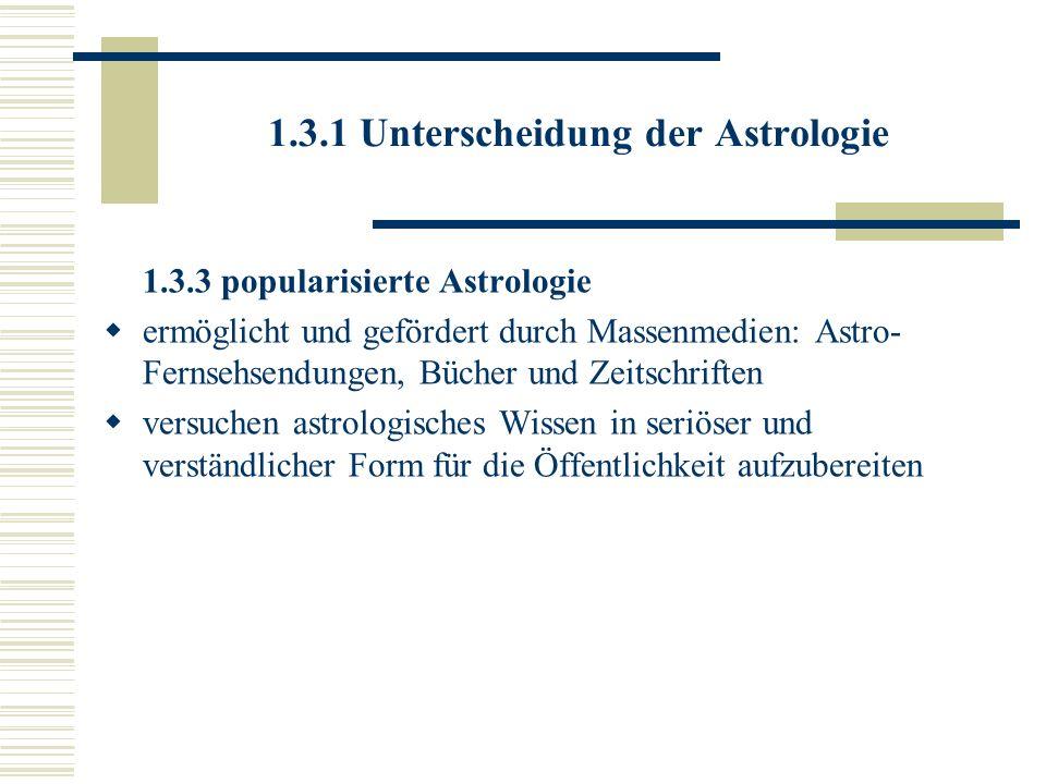 1.3.1 Unterscheidung der Astrologie 1.3.3 popularisierte Astrologie ermöglicht und gefördert durch Massenmedien: Astro- Fernsehsendungen, Bücher und Z