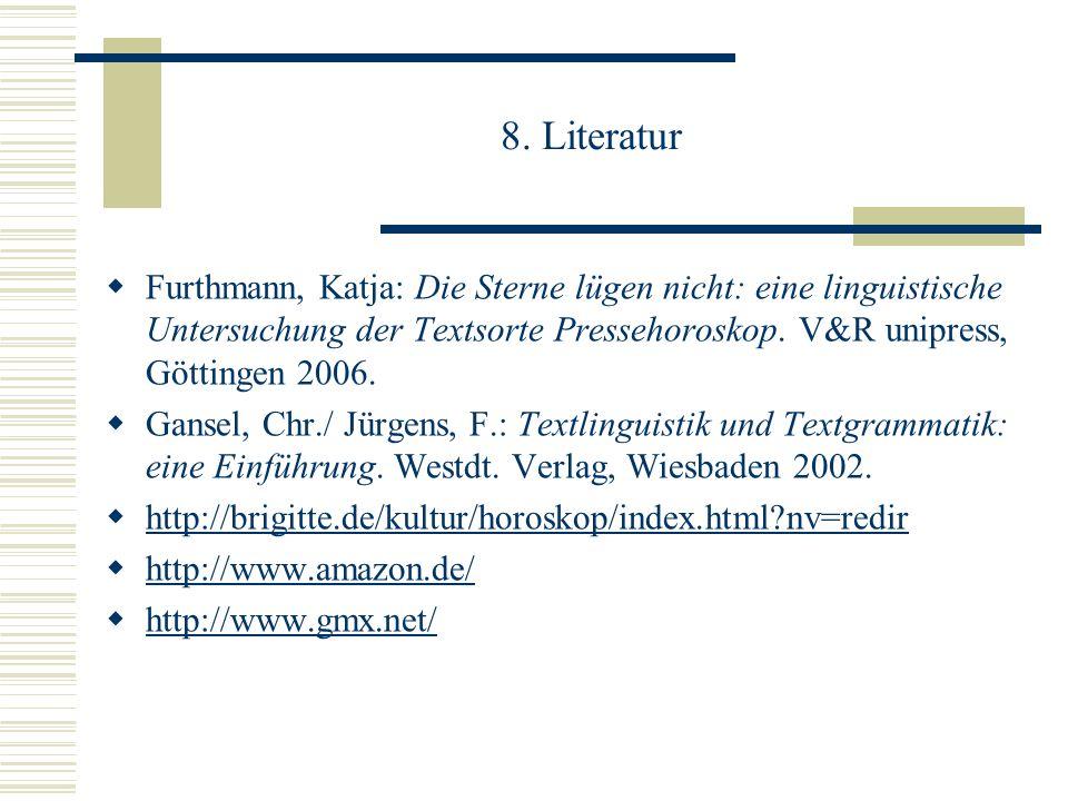 8. Literatur Furthmann, Katja: Die Sterne lügen nicht: eine linguistische Untersuchung der Textsorte Pressehoroskop. V&R unipress, Göttingen 2006. Gan