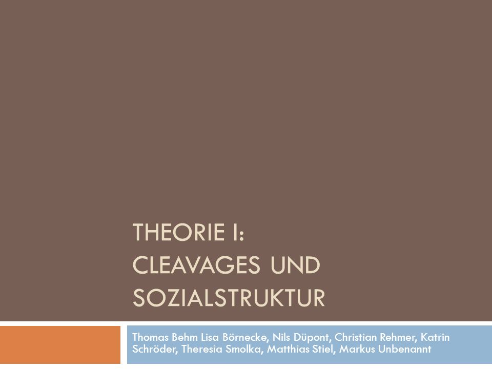 THEORIE I: CLEAVAGES UND SOZIALSTRUKTUR Thomas Behm Lisa Börnecke, Nils Düpont, Christian Rehmer, Katrin Schröder, Theresia Smolka, Matthias Stiel, Ma