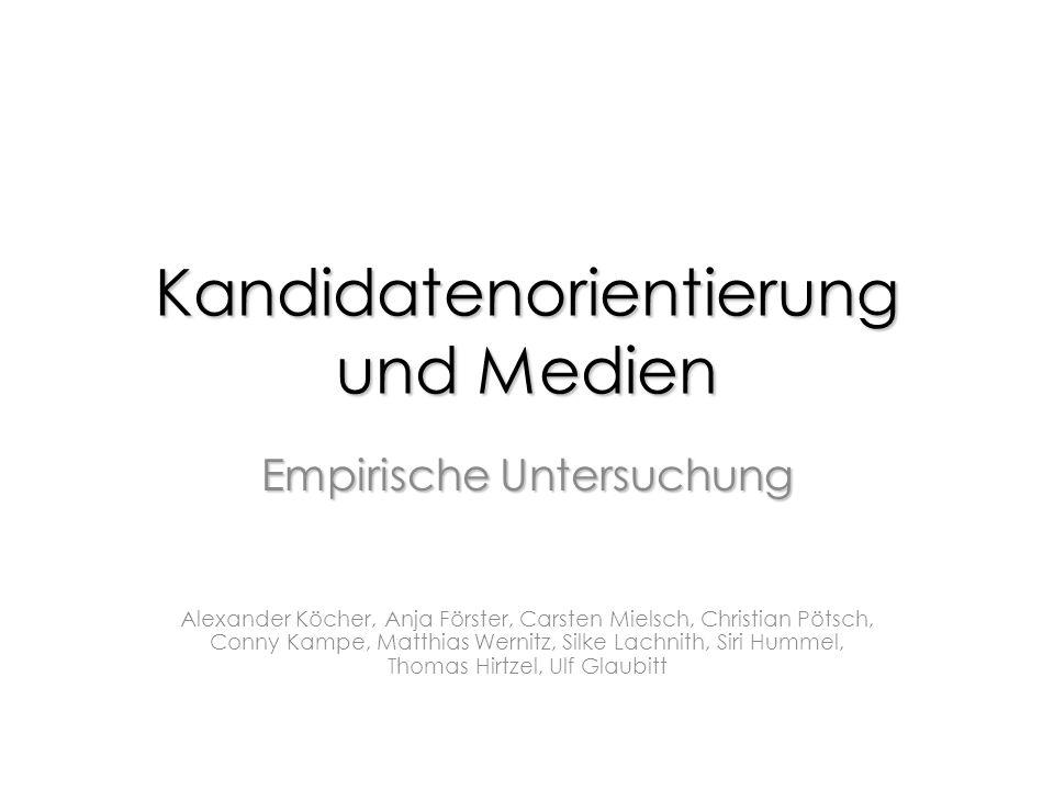 Kandidatenorientierung und Medien EmpirischeUntersuchung Empirische Untersuchung Alexander Köcher, Anja Förster, Carsten Mielsch, Christian Pötsch, Co