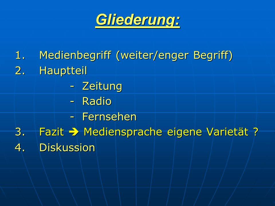 Gliederung: 1. Medienbegriff (weiter/enger Begriff) 2.Hauptteil - Zeitung - Radio - Fernsehen 3.Fazit Mediensprache eigene Varietät ? 4.Diskussion