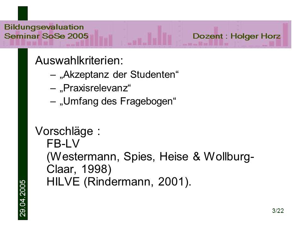 29.04.2005 3/22 Auswahlkriterien: –Akzeptanz der Studenten –Praxisrelevanz –Umfang des Fragebogen Vorschläge : FB-LV (Westermann, Spies, Heise & Wollburg- Claar, 1998) HILVE (Rindermann, 2001).