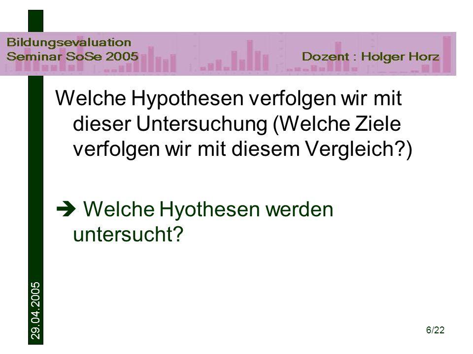 29.04.2005 6/22 Welche Hypothesen verfolgen wir mit dieser Untersuchung (Welche Ziele verfolgen wir mit diesem Vergleich?) Welche Hyothesen werden untersucht?