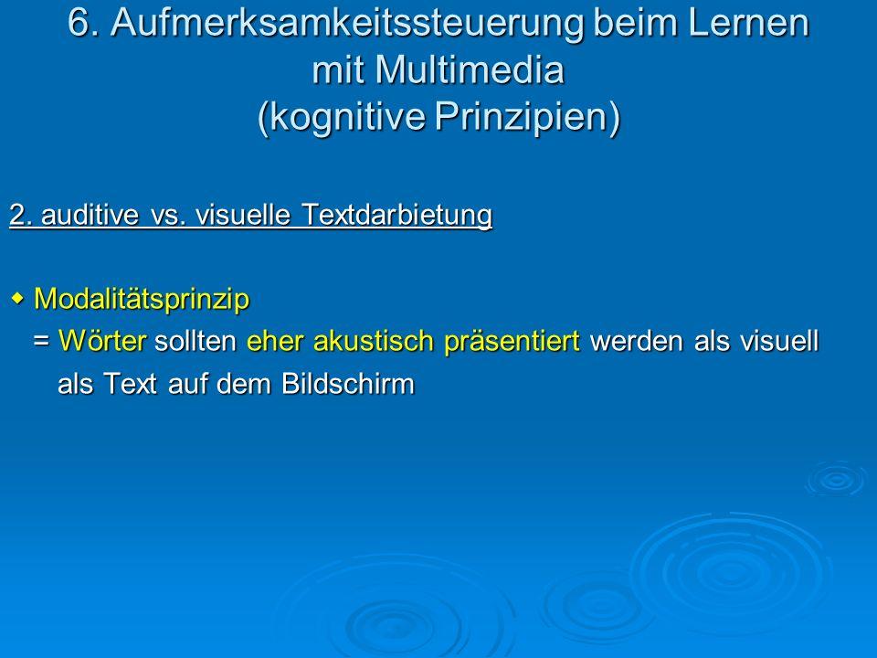 6. Aufmerksamkeitssteuerung beim Lernen mit Multimedia (kognitive Prinzipien) 2. auditive vs. visuelle Textdarbietung Modalitätsprinzip Modalitätsprin