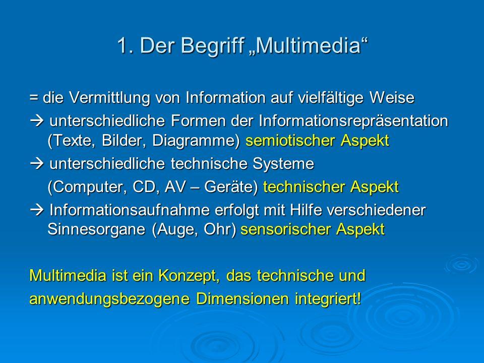 1. Der Begriff Multimedia = die Vermittlung von Information auf vielfältige Weise unterschiedliche Formen der Informationsrepräsentation (Texte, Bilde