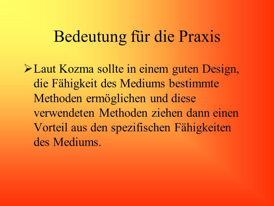 Bedeutung für die Praxis Laut Kozma sollte in einem guten Design, die Fähigkeit des Mediums bestimmte Methoden ermöglichen und diese verwendeten Metho