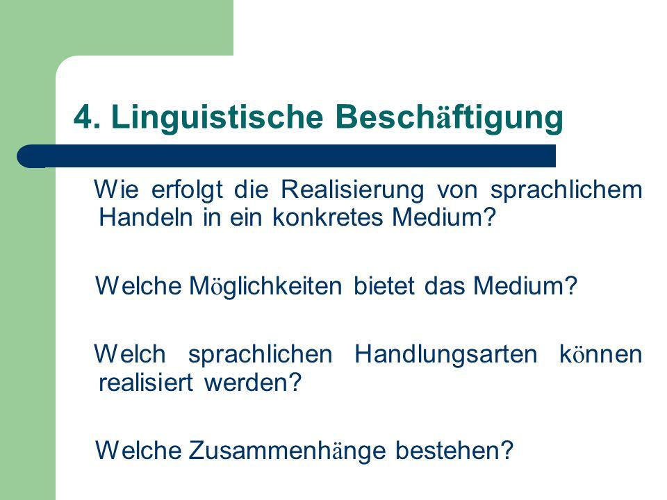 4. Linguistische Besch ä ftigung Wie erfolgt die Realisierung von sprachlichem Handeln in ein konkretes Medium? Welche M ö glichkeiten bietet das Medi
