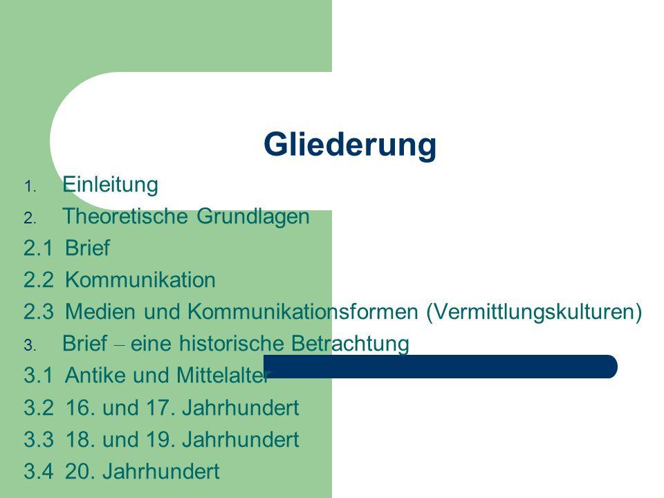 Gliederung 1. Einleitung 2. Theoretische Grundlagen 2.1 Brief 2.2 Kommunikation 2.3 Medien und Kommunikationsformen (Vermittlungskulturen) 3. Brief –