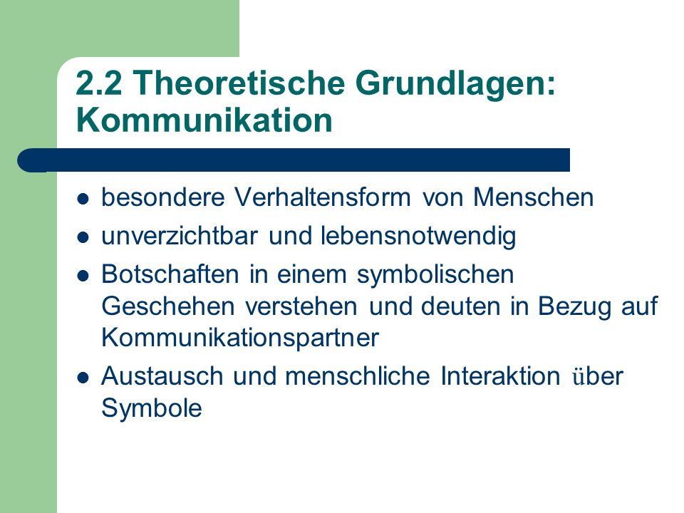 2.2 Theoretische Grundlagen: Kommunikation besondere Verhaltensform von Menschen unverzichtbar und lebensnotwendig Botschaften in einem symbolischen G