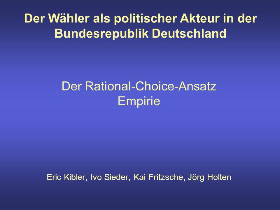 Der Wähler als politischer Akteur in der Bundesrepublik Deutschland Der Rational-Choice-Ansatz Empirie Eric Kibler, Ivo Sieder, Kai Fritzsche, Jörg Holten