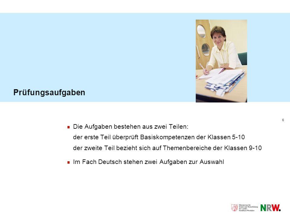 6 Prüfungsaufgaben Die Aufgaben bestehen aus zwei Teilen: der erste Teil überprüft Basiskompetenzen der Klassen 5-10 der zweite Teil bezieht sich auf Themenbereiche der Klassen 9-10 Im Fach Deutsch stehen zwei Aufgaben zur Auswahl