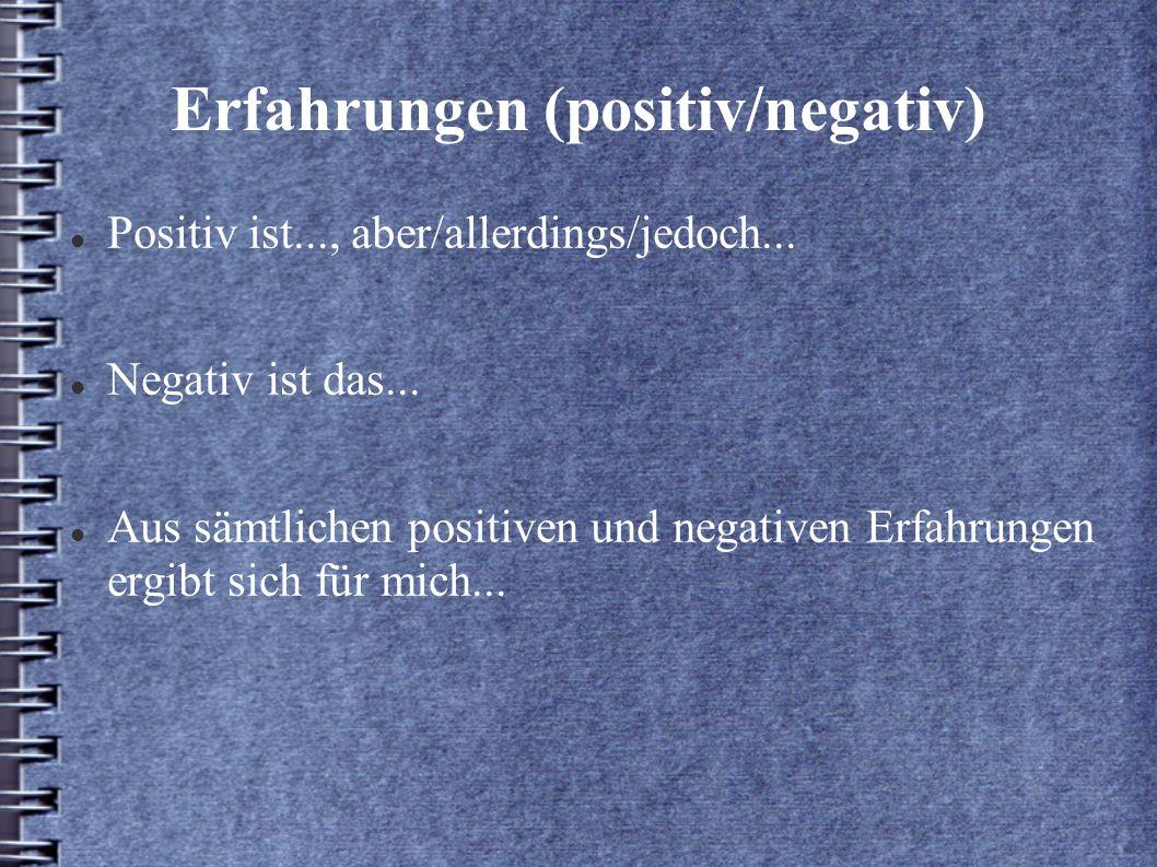 Erfahrungen (positiv/negativ) Positiv ist..., aber/allerdings/jedoch... Negativ ist das... Aus sämtlichen positiven und negativen Erfahrungen ergibt s