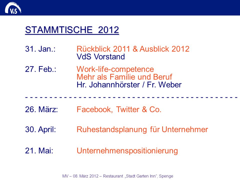 MV – 08. März 2012 – Restaurant Stadt Garten Inn, Spenge STAMMTISCHE 2012 31. Jan.:Rückblick 2011 & Ausblick 2012 VdS Vorstand 27. Feb.:Work-life-comp