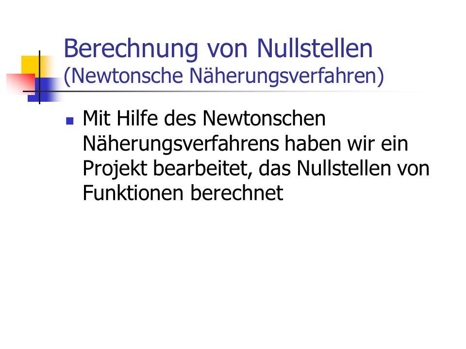 Berechnung von Nullstellen (Newtonsche Näherungsverfahren) Mit Hilfe des Newtonschen Näherungsverfahrens haben wir ein Projekt bearbeitet, das Nullste