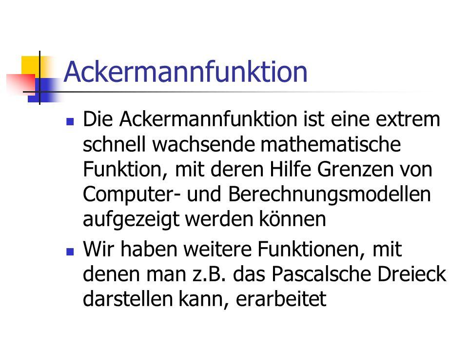 Ackermannfunktion Die Ackermannfunktion ist eine extrem schnell wachsende mathematische Funktion, mit deren Hilfe Grenzen von Computer- und Berechnung