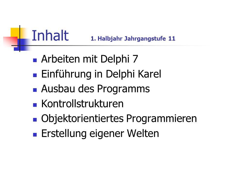 Inhalt 1. Halbjahr Jahrgangstufe 11 Arbeiten mit Delphi 7 Einführung in Delphi Karel Ausbau des Programms Kontrollstrukturen Objektorientiertes Progra