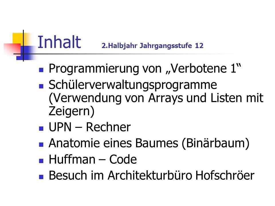 Inhalt 2.Halbjahr Jahrgangsstufe 12 Programmierung von Verbotene 1 Schülerverwaltungsprogramme (Verwendung von Arrays und Listen mit Zeigern) UPN – Re