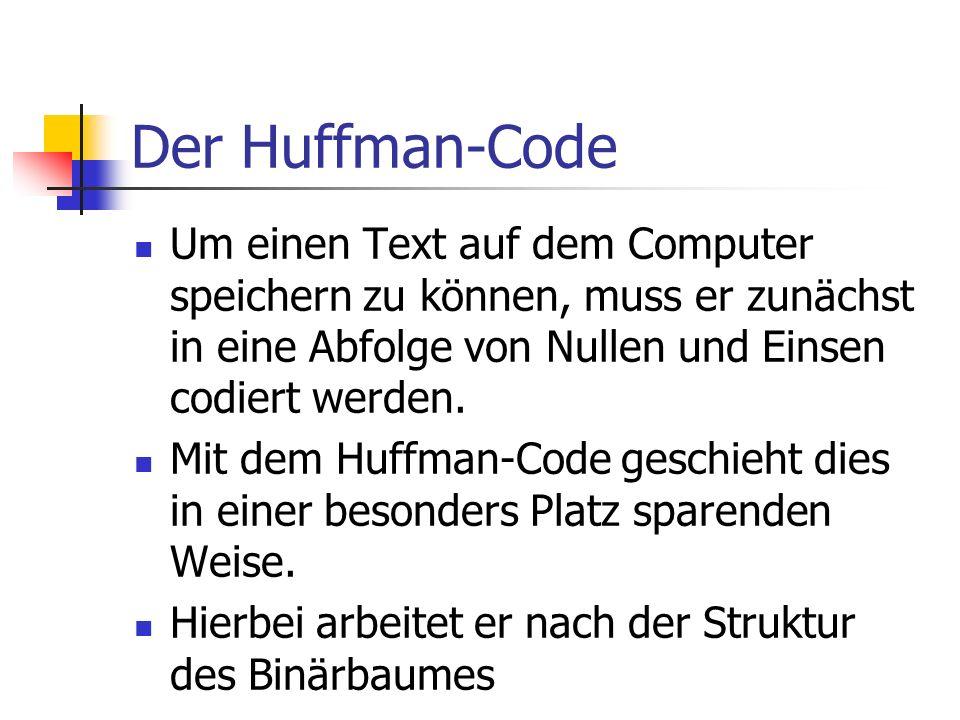 Der Huffman-Code Um einen Text auf dem Computer speichern zu können, muss er zunächst in eine Abfolge von Nullen und Einsen codiert werden. Mit dem Hu