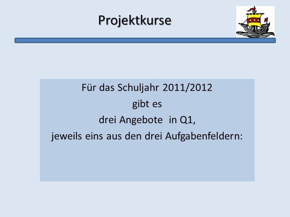 Projektkurse Projektkurse Für das Schuljahr 2011/2012 gibt es drei Angebote in Q1, jeweils eins aus den drei Aufgabenfeldern: