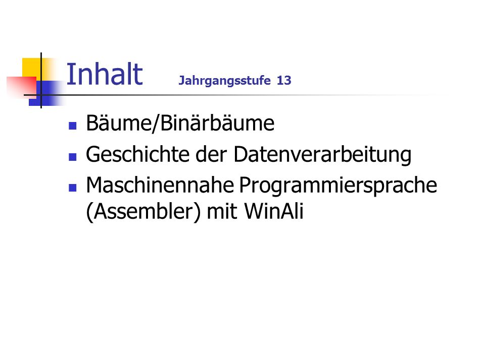 Inhalt Jahrgangsstufe 13 Bäume/Binärbäume Geschichte der Datenverarbeitung Maschinennahe Programmiersprache (Assembler) mit WinAli