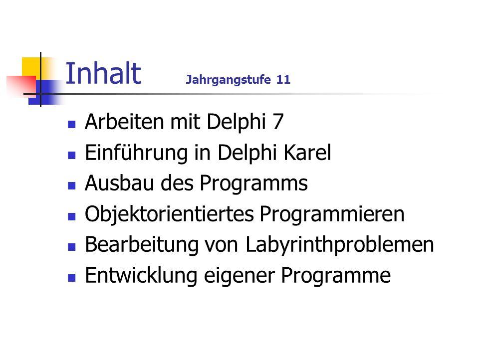 Inhalt Jahrgangstufe 11 Arbeiten mit Delphi 7 Einführung in Delphi Karel Ausbau des Programms Objektorientiertes Programmieren Bearbeitung von Labyrin