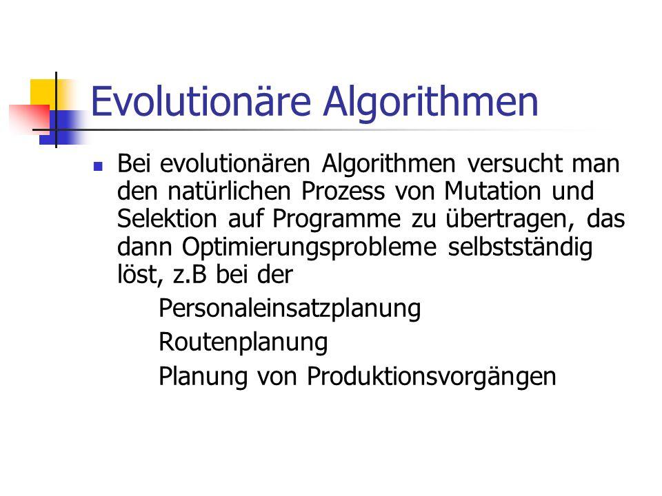 Evolutionäre Algorithmen Bei evolutionären Algorithmen versucht man den natürlichen Prozess von Mutation und Selektion auf Programme zu übertragen, da