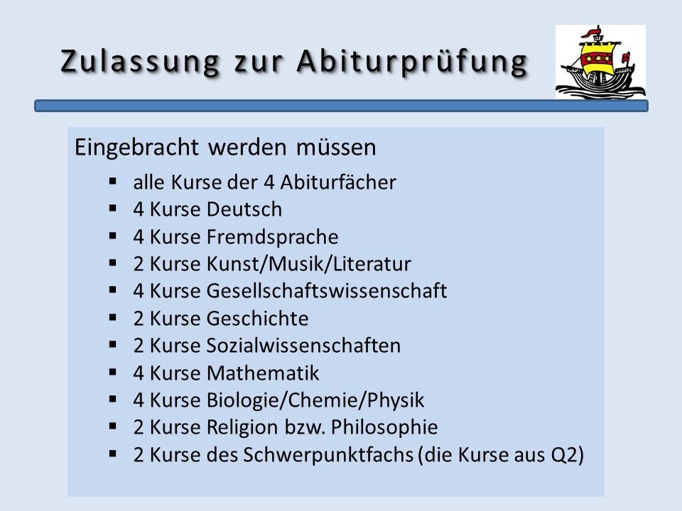Zulassung zur Abiturprüfung Eingebracht werden müssen alle Kurse der 4 Abiturfächer 4 Kurse Deutsch 4 Kurse Fremdsprache 2 Kurse Kunst/Musik/Literatur