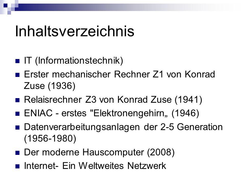Inhaltsverzeichnis IT (Informationstechnik) Erster mechanischer Rechner Z1 von Konrad Zuse (1936) Relaisrechner Z3 von Konrad Zuse (1941) ENIAC - erst