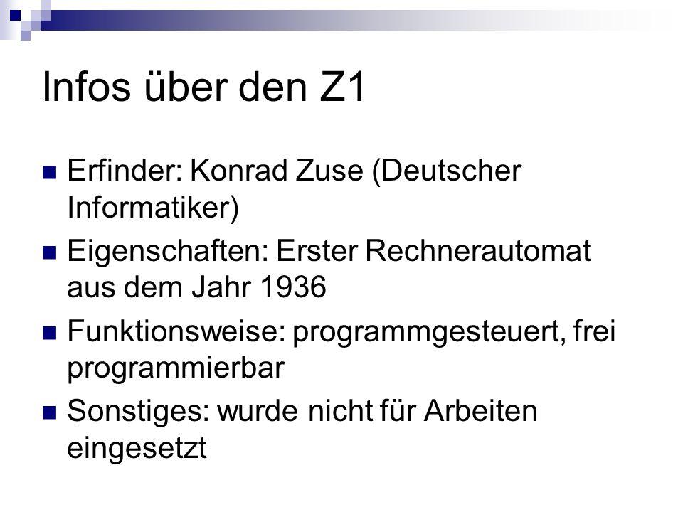 Infos über den Z1 Erfinder: Konrad Zuse (Deutscher Informatiker) Eigenschaften: Erster Rechnerautomat aus dem Jahr 1936 Funktionsweise: programmgesteu