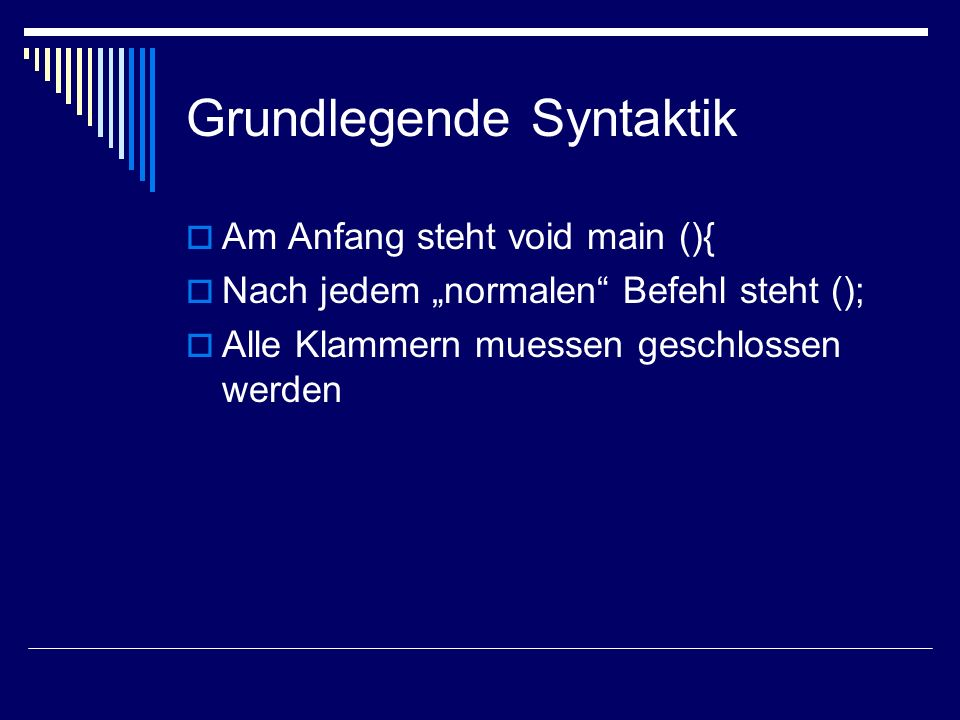 Grundlegende Syntaktik Am Anfang steht void main (){ Nach jedem normalen Befehl steht (); Alle Klammern muessen geschlossen werden